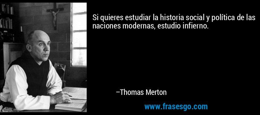 Si quieres estudiar la historia social y política de las naciones modernas, estudio infierno. – Thomas Merton