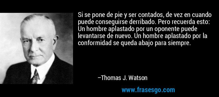 Si se pone de pie y ser contados, de vez en cuando puede conseguirse derribado. Pero recuerda esto: Un hombre aplastado por un oponente puede levantarse de nuevo. Un hombre aplastado por la conformidad se queda abajo para siempre. – Thomas J. Watson