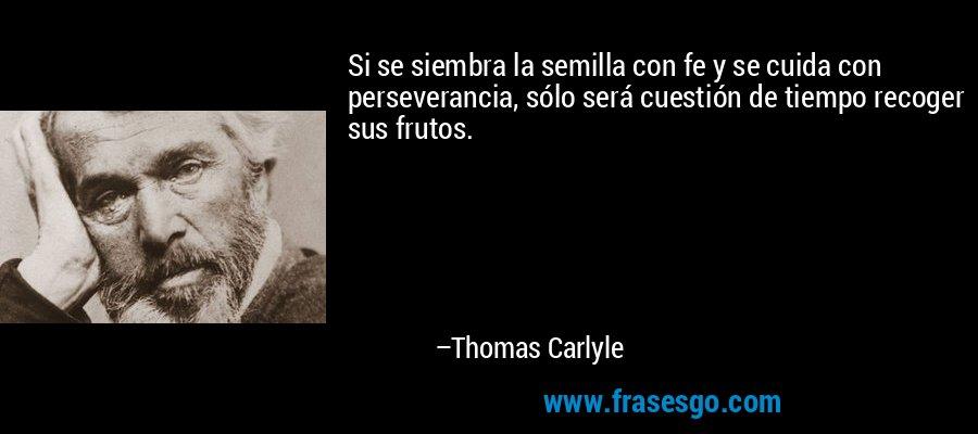 Si se siembra la semilla con fe y se cuida con perseverancia, sólo será cuestión de tiempo recoger sus frutos. – Thomas Carlyle
