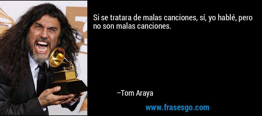 Si se tratara de malas canciones, sí, yo hablé, pero no son malas canciones. – Tom Araya