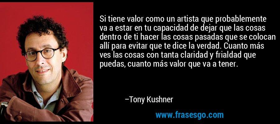Si tiene valor como un artista que probablemente va a estar en tu capacidad de dejar que las cosas dentro de ti hacer las cosas pasadas que se colocan allí para evitar que te dice la verdad. Cuanto más ves las cosas con tanta claridad y frialdad que puedas, cuanto más valor que va a tener. – Tony Kushner