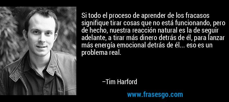 Si todo el proceso de aprender de los fracasos signifique tirar cosas que no está funcionando, pero de hecho, nuestra reacción natural es la de seguir adelante, a tirar más dinero detrás de él, para lanzar más energía emocional detrás de él... eso es un problema real. – Tim Harford