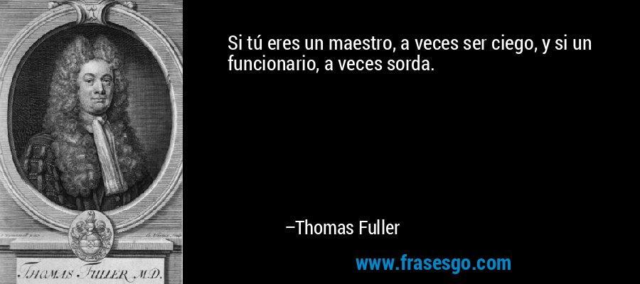 Si tú eres un maestro, a veces ser ciego, y si un funcionario, a veces sorda. – Thomas Fuller