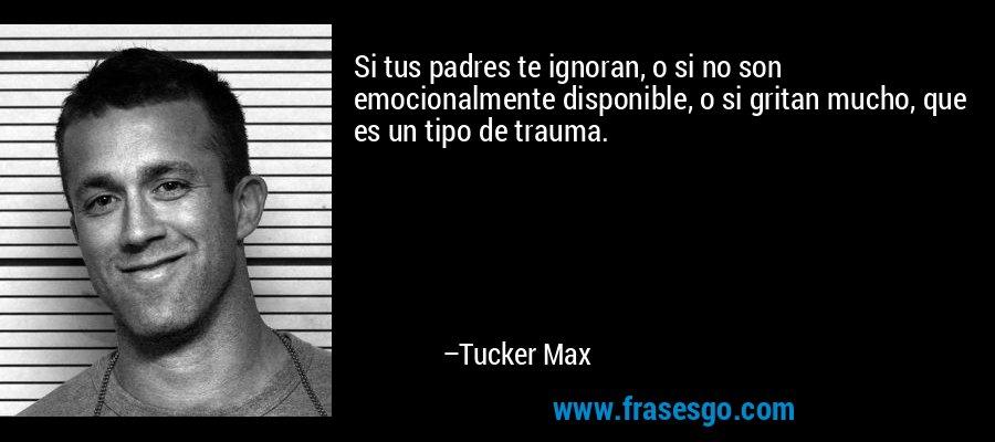 Si tus padres te ignoran, o si no son emocionalmente disponible, o si gritan mucho, que es un tipo de trauma. – Tucker Max