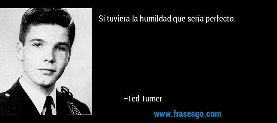 Si tuviera la humildad que sería perfecto. – Ted Turner