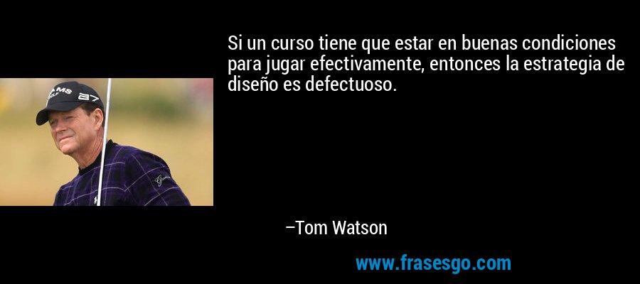 Si un curso tiene que estar en buenas condiciones para jugar efectivamente, entonces la estrategia de diseño es defectuoso. – Tom Watson