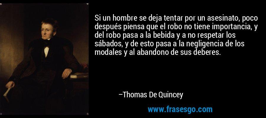 Si un hombre se deja tentar por un asesinato, poco después piensa que el robo no tiene importancia, y del robo pasa a la bebida y a no respetar los sábados, y de esto pasa a la negligencia de los modales y al abandono de sus deberes. – Thomas De Quincey