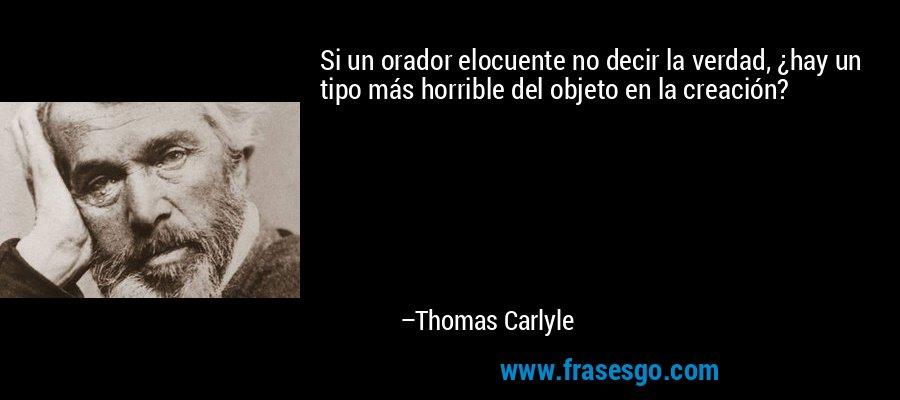Si un orador elocuente no decir la verdad, ¿hay un tipo más horrible del objeto en la creación? – Thomas Carlyle