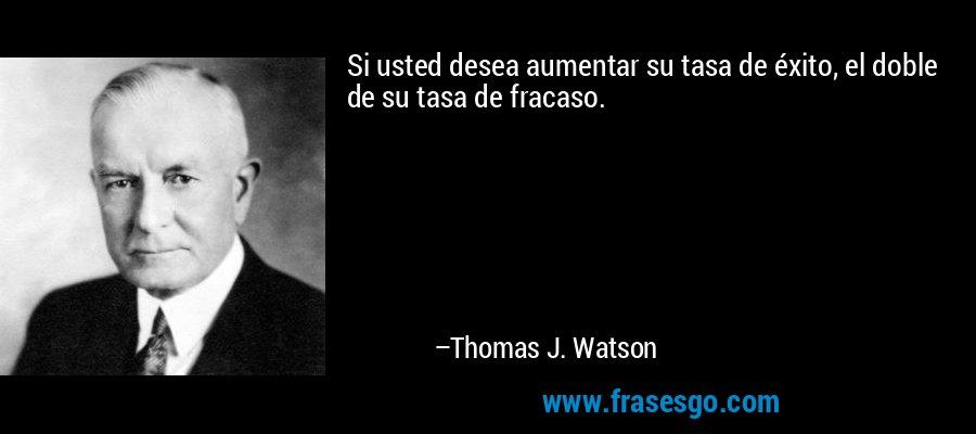 Si usted desea aumentar su tasa de éxito, el doble de su tasa de fracaso. – Thomas J. Watson