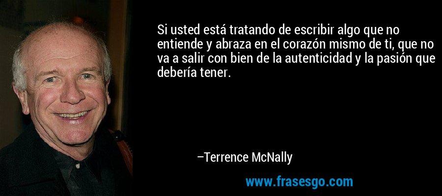 Si usted está tratando de escribir algo que no entiende y abraza en el corazón mismo de ti, que no va a salir con bien de la autenticidad y la pasión que debería tener. – Terrence McNally