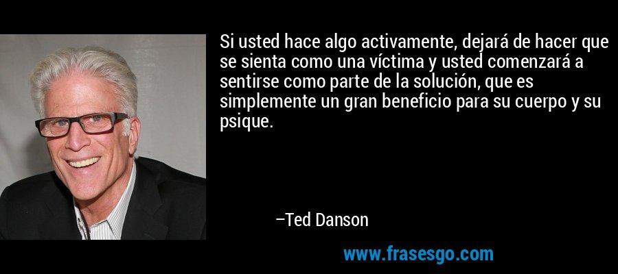 Si usted hace algo activamente, dejará de hacer que se sienta como una víctima y usted comenzará a sentirse como parte de la solución, que es simplemente un gran beneficio para su cuerpo y su psique. – Ted Danson