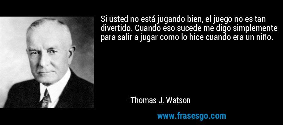Si usted no está jugando bien, el juego no es tan divertido. Cuando eso sucede me digo simplemente para salir a jugar como lo hice cuando era un niño. – Thomas J. Watson