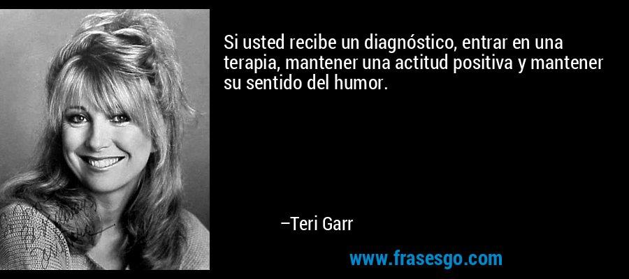Si usted recibe un diagnóstico, entrar en una terapia, mantener una actitud positiva y mantener su sentido del humor. – Teri Garr