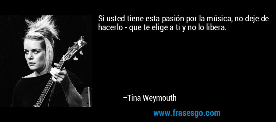 Si usted tiene esta pasión por la música, no deje de hacerlo - que te elige a ti y no lo libera. – Tina Weymouth