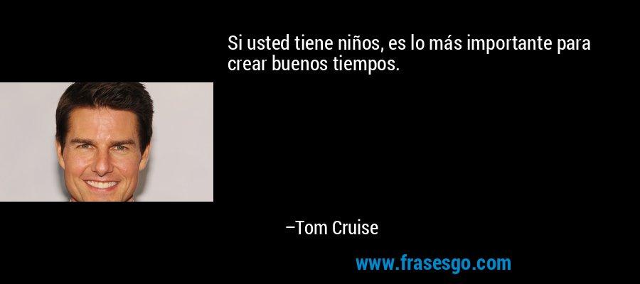 Si usted tiene niños, es lo más importante para crear buenos tiempos. – Tom Cruise