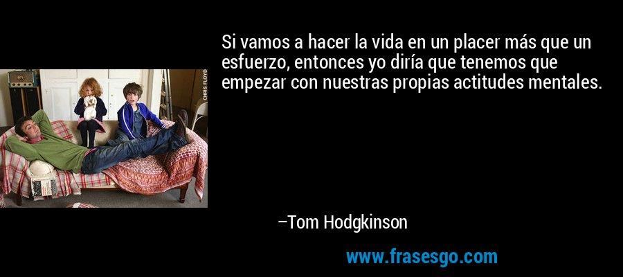 Si vamos a hacer la vida en un placer más que un esfuerzo, entonces yo diría que tenemos que empezar con nuestras propias actitudes mentales. – Tom Hodgkinson