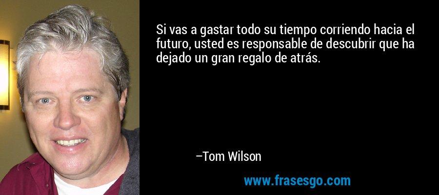Si vas a gastar todo su tiempo corriendo hacia el futuro, usted es responsable de descubrir que ha dejado un gran regalo de atrás. – Tom Wilson