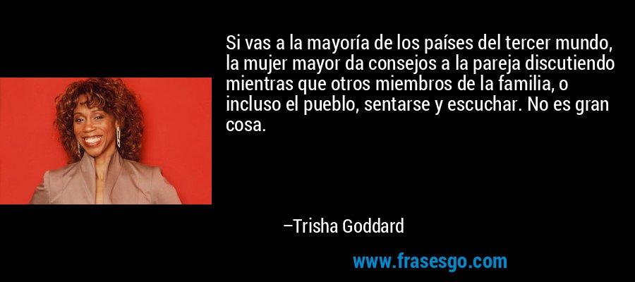 Si vas a la mayoría de los países del tercer mundo, la mujer mayor da consejos a la pareja discutiendo mientras que otros miembros de la familia, o incluso el pueblo, sentarse y escuchar. No es gran cosa. – Trisha Goddard