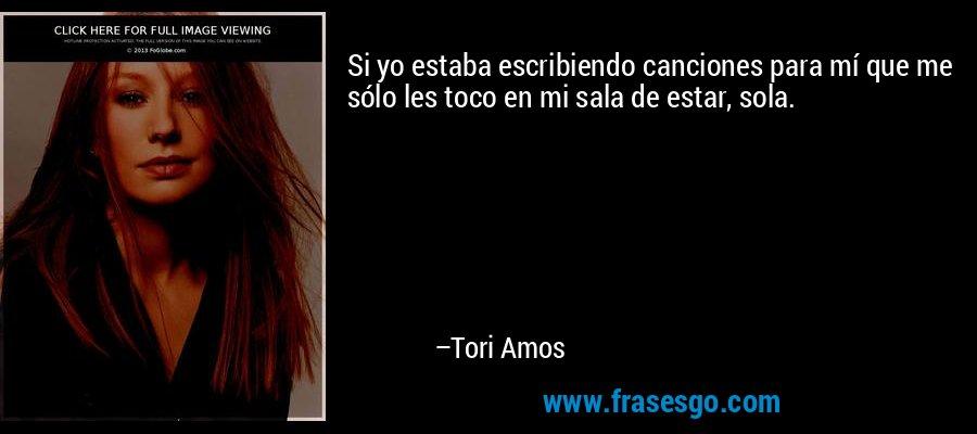 Si yo estaba escribiendo canciones para mí que me sólo les toco en mi sala de estar, sola. – Tori Amos