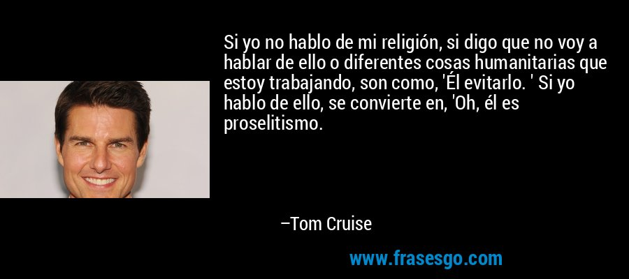 Si yo no hablo de mi religión, si digo que no voy a hablar de ello o diferentes cosas humanitarias que estoy trabajando, son como, 'Él evitarlo. ' Si yo hablo de ello, se convierte en, 'Oh, él es proselitismo. – Tom Cruise