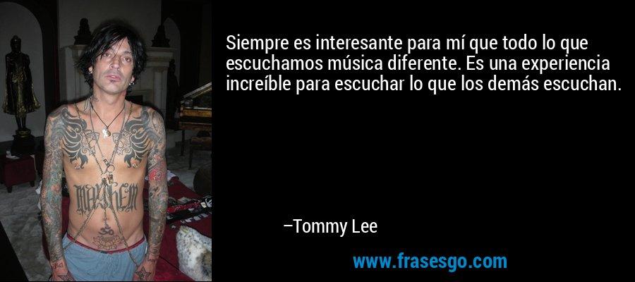 Siempre es interesante para mí que todo lo que escuchamos música diferente. Es una experiencia increíble para escuchar lo que los demás escuchan. – Tommy Lee