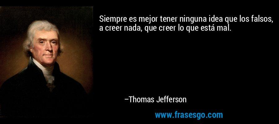 Siempre es mejor tener ninguna idea que los falsos, a creer nada, que creer lo que está mal. – Thomas Jefferson
