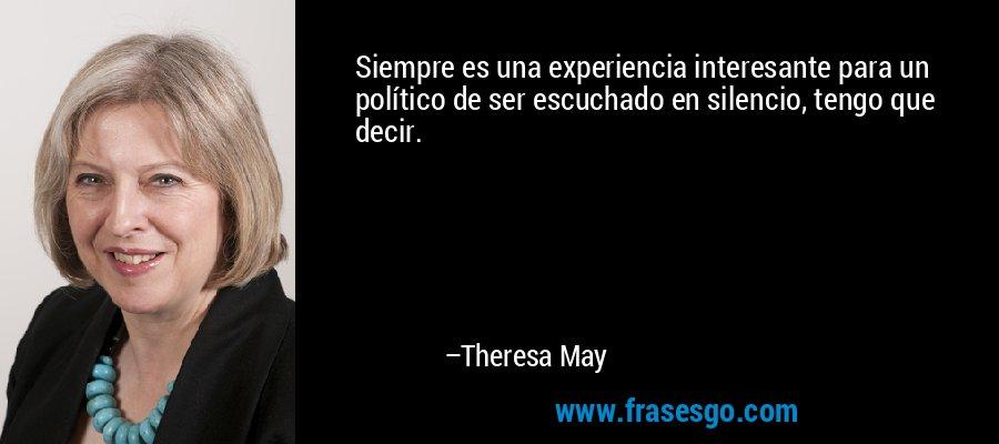 Siempre es una experiencia interesante para un político de ser escuchado en silencio, tengo que decir. – Theresa May
