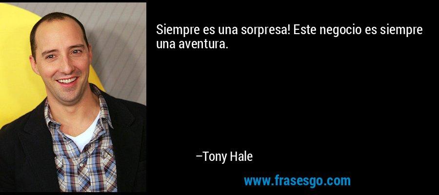 Siempre es una sorpresa! Este negocio es siempre una aventura. – Tony Hale