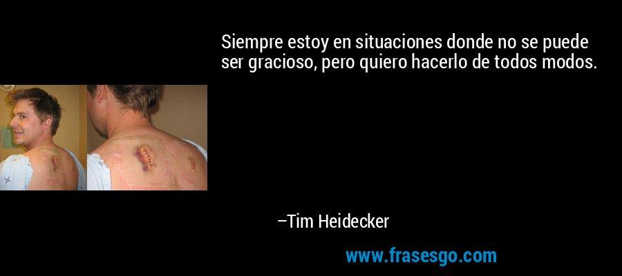 Siempre estoy en situaciones donde no se puede ser gracioso, pero quiero hacerlo de todos modos. – Tim Heidecker