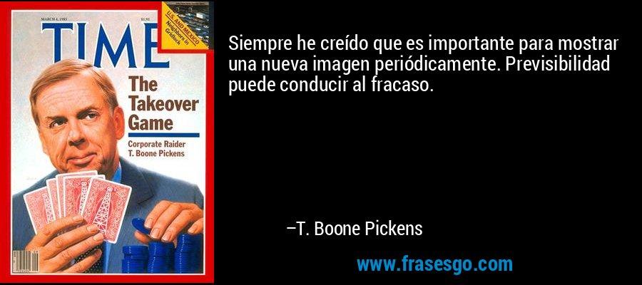 Siempre he creído que es importante para mostrar una nueva imagen periódicamente. Previsibilidad puede conducir al fracaso. – T. Boone Pickens