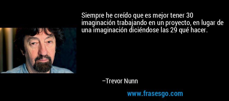 Siempre he creído que es mejor tener 30 imaginación trabajando en un proyecto, en lugar de una imaginación diciéndose las 29 qué hacer. – Trevor Nunn