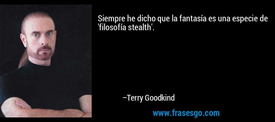 Siempre he dicho que la fantasía es una especie de 'filosofía stealth'. – Terry Goodkind