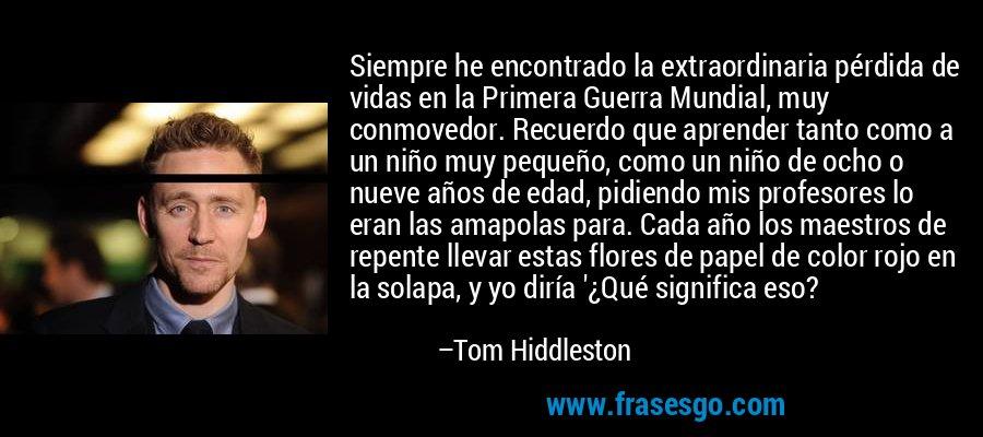 Siempre he encontrado la extraordinaria pérdida de vidas en la Primera Guerra Mundial, muy conmovedor. Recuerdo que aprender tanto como a un niño muy pequeño, como un niño de ocho o nueve años de edad, pidiendo mis profesores lo eran las amapolas para. Cada año los maestros de repente llevar estas flores de papel de color rojo en la solapa, y yo diría '¿Qué significa eso? – Tom Hiddleston