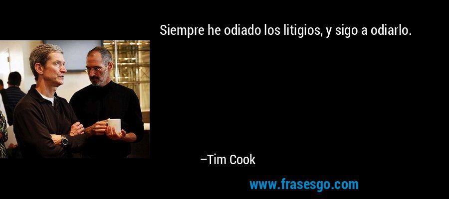 Siempre he odiado los litigios, y sigo a odiarlo. – Tim Cook