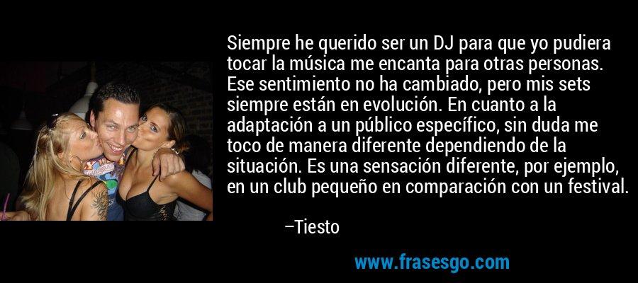 Siempre he querido ser un DJ para que yo pudiera tocar la música me encanta para otras personas. Ese sentimiento no ha cambiado, pero mis sets siempre están en evolución. En cuanto a la adaptación a un público específico, sin duda me toco de manera diferente dependiendo de la situación. Es una sensación diferente, por ejemplo, en un club pequeño en comparación con un festival. – Tiesto