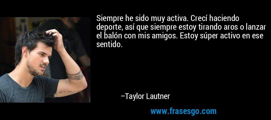 Siempre he sido muy activa. Crecí haciendo deporte, así que siempre estoy tirando aros o lanzar el balón con mis amigos. Estoy súper activo en ese sentido. – Taylor Lautner