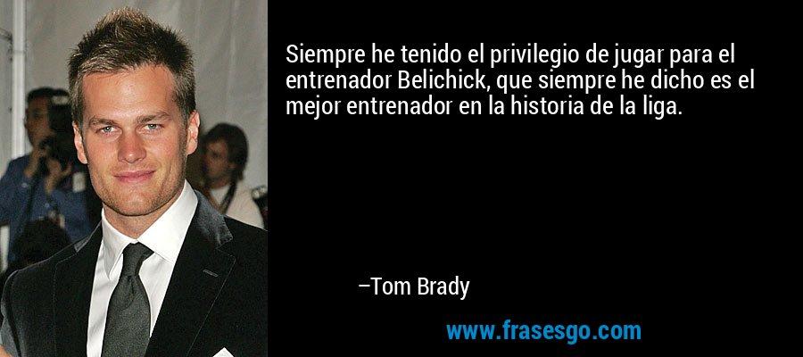 Siempre he tenido el privilegio de jugar para el entrenador Belichick, que siempre he dicho es el mejor entrenador en la historia de la liga. – Tom Brady