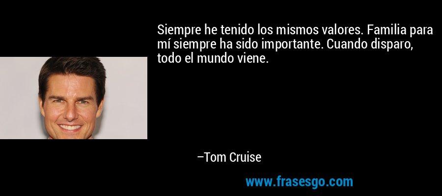 Siempre he tenido los mismos valores. Familia para mí siempre ha sido importante. Cuando disparo, todo el mundo viene. – Tom Cruise