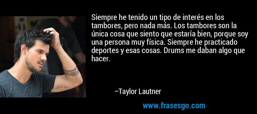 Siempre he tenido un tipo de interés en los tambores, pero nada más. Los tambores son la única cosa que siento que estaría bien, porque soy una persona muy física. Siempre he practicado deportes y esas cosas. Drums me daban algo que hacer. – Taylor Lautner