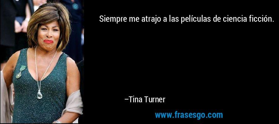 Siempre me atrajo a las películas de ciencia ficción. – Tina Turner