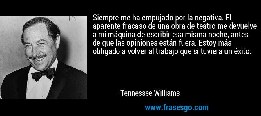Siempre me ha empujado por la negativa. El aparente fracaso de una obra de teatro me devuelve a mi máquina de escribir esa misma noche, antes de que las opiniones están fuera. Estoy más obligado a volver al trabajo que si tuviera un éxito. – Tennessee Williams