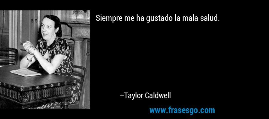Siempre me ha gustado la mala salud. – Taylor Caldwell
