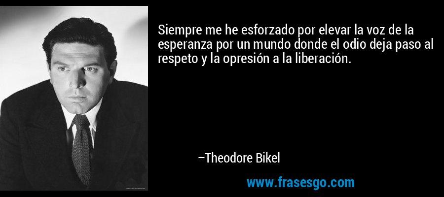 Siempre me he esforzado por elevar la voz de la esperanza por un mundo donde el odio deja paso al respeto y la opresión a la liberación. – Theodore Bikel