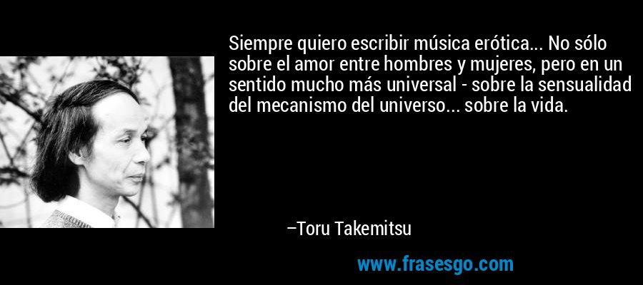 Siempre quiero escribir música erótica... No sólo sobre el amor entre hombres y mujeres, pero en un sentido mucho más universal - sobre la sensualidad del mecanismo del universo... sobre la vida. – Toru Takemitsu