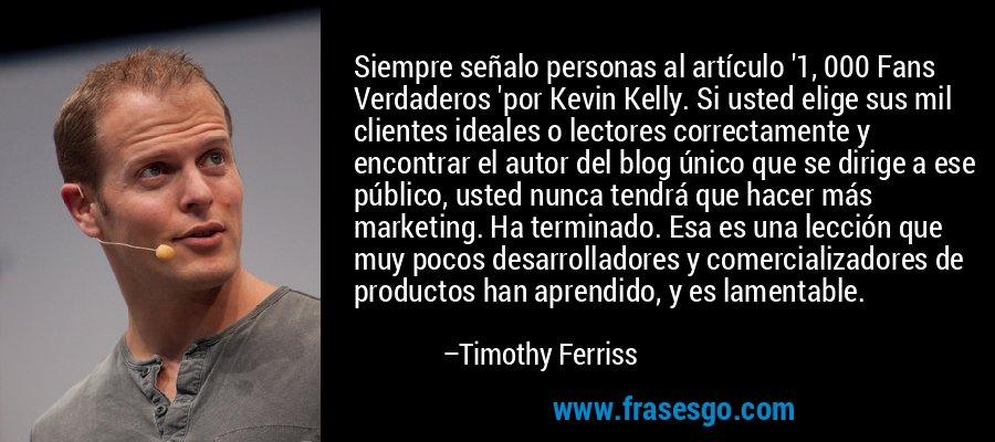 Siempre señalo personas al artículo '1, 000 Fans Verdaderos 'por Kevin Kelly. Si usted elige sus mil clientes ideales o lectores correctamente y encontrar el autor del blog único que se dirige a ese público, usted nunca tendrá que hacer más marketing. Ha terminado. Esa es una lección que muy pocos desarrolladores y comercializadores de productos han aprendido, y es lamentable. – Timothy Ferriss