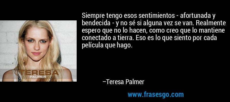 Siempre tengo esos sentimientos - afortunada y bendecida - y no sé si alguna vez se van. Realmente espero que no lo hacen, como creo que lo mantiene conectado a tierra. Eso es lo que siento por cada película que hago. – Teresa Palmer