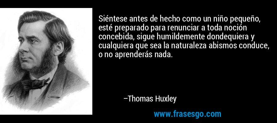 Siéntese antes de hecho como un niño pequeño, esté preparado para renunciar a toda noción concebida, sigue humildemente dondequiera y cualquiera que sea la naturaleza abismos conduce, o no aprenderás nada. – Thomas Huxley