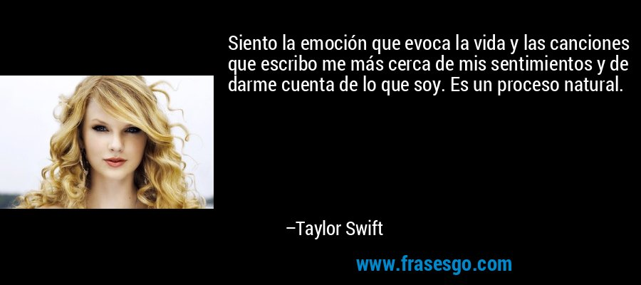 Siento la emoción que evoca la vida y las canciones que escribo me más cerca de mis sentimientos y de darme cuenta de lo que soy. Es un proceso natural. – Taylor Swift