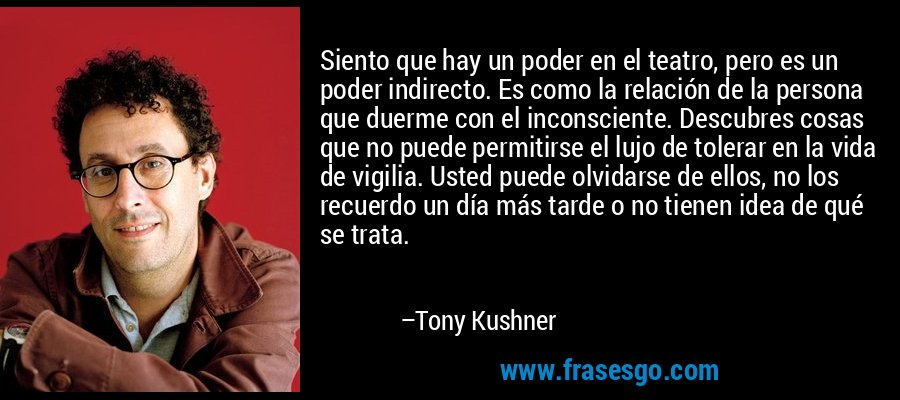 Siento que hay un poder en el teatro, pero es un poder indirecto. Es como la relación de la persona que duerme con el inconsciente. Descubres cosas que no puede permitirse el lujo de tolerar en la vida de vigilia. Usted puede olvidarse de ellos, no los recuerdo un día más tarde o no tienen idea de qué se trata. – Tony Kushner