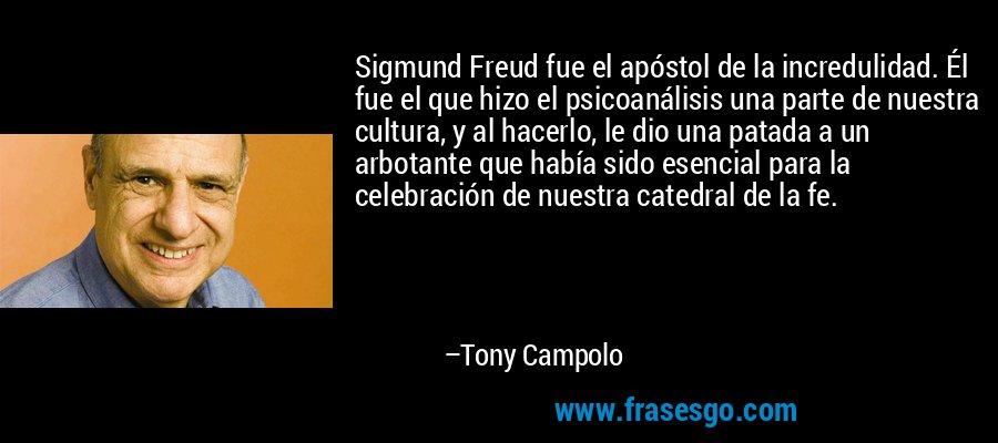 Sigmund Freud fue el apóstol de la incredulidad. Él fue el que hizo el psicoanálisis una parte de nuestra cultura, y al hacerlo, le dio una patada a un arbotante que había sido esencial para la celebración de nuestra catedral de la fe. – Tony Campolo